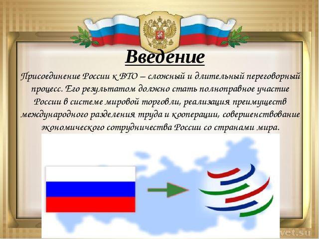 Введение Присоединение России к ВТО – сложный и длительный переговорный проце...