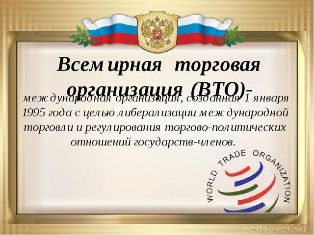 Всемирная торговая организация (ВТО)- международная организация, созданная 1...