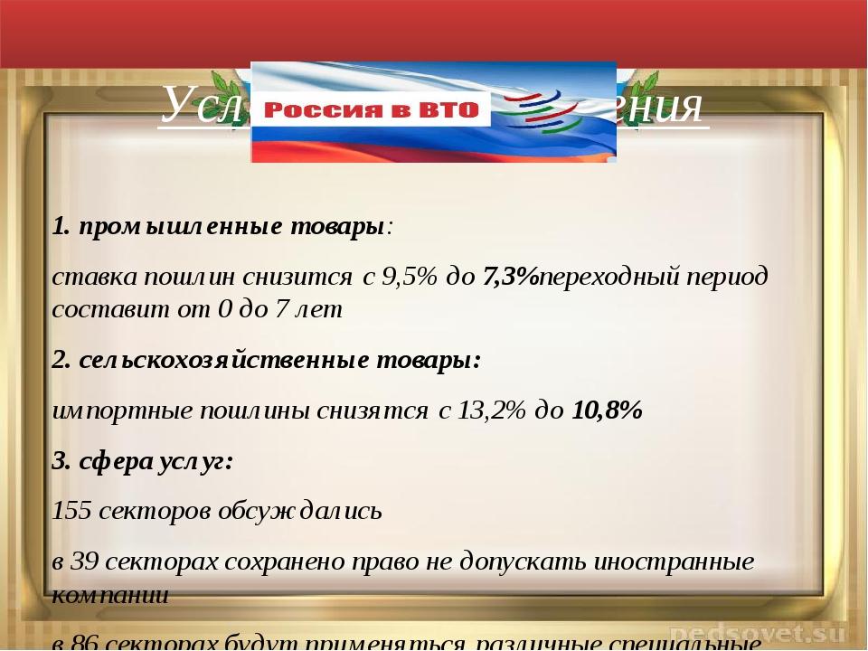 Условия присоединения 1. промышленные товары: ставка пошлин снизится с 9,5%...