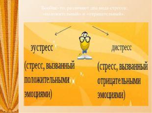Вообще-то, различают два вида стресса: «положительный» и «отрицательный».