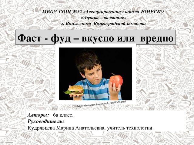 Фаст - фуд – вкусно или вредно Авторы: 6а класс. Руководитель: Кудрявцева Мар...
