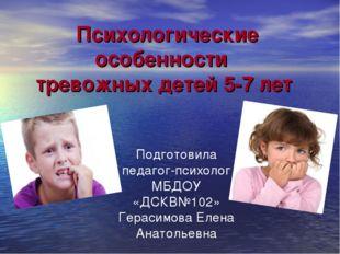 Психологические особенности тревожных детей 5-7 лет Подготовила педагог-психо