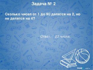 Задача № 2 Сколько чисел от 1 до 90 делятся на 2, но не делятся на 4? Ответ: