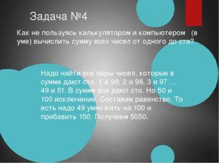 Задача №4 Как не пользуясь калькулятором и компьютером (в уме) вычислить сум