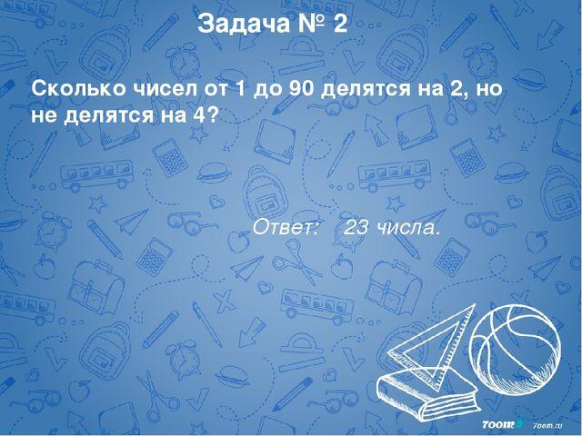 Задача № 2 Сколько чисел от 1 до 90 делятся на 2, но не делятся на 4? Ответ:...