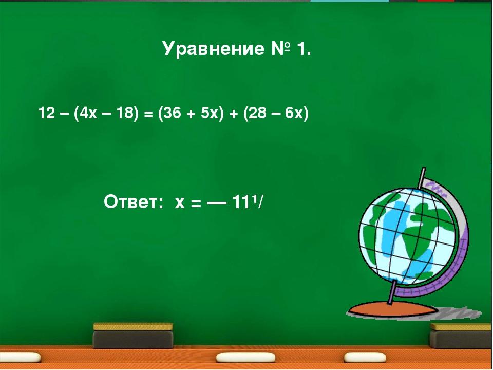 Уравнение № 1. 12 – (4х – 18) = (36 + 5х) + (28 – 6х) Ответ: x = — 11¹/₃