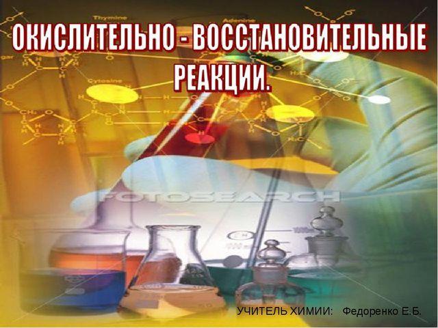 п УЧИТЕЛЬ ХИМИИ: Федоренко Е.Б.