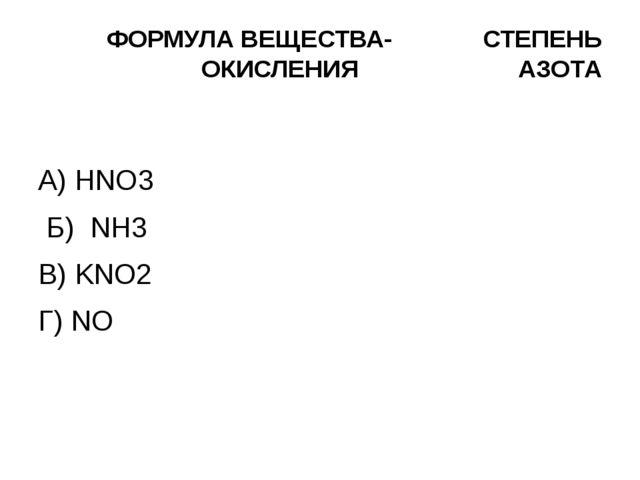 ФОРМУЛА ВЕЩЕСТВА- СТЕПЕНЬ ОКИСЛЕНИЯ АЗОТА А) HNO3 Б) NH3 В) KNO2 Г) NO  – 3...