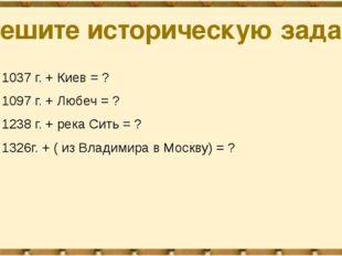 Решите историческую задачу 1037 г. + Киев = ? 1097 г. + Любеч = ? 1238 г. + р