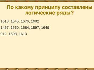 По какому принципу составлены логические ряды? 1613, 1645, 1676, 1682 1497, 1