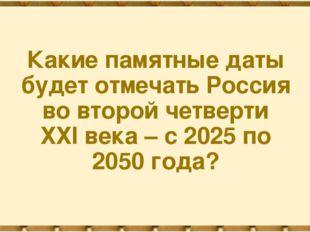 Какие памятные даты будет отмечать Россия во второй четверти ХХI века – с 202