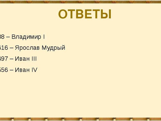 ОТВЕТЫ 988 – Владимир I 1616 – Ярослав Мудрый 1497 – Иван III 1556 – Иван IV