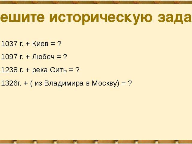 Решите историческую задачу 1037 г. + Киев = ? 1097 г. + Любеч = ? 1238 г. + р...