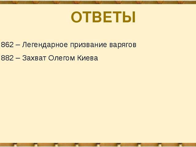 862 – Легендарное призвание варягов 882 – Захват Олегом Киева ОТВЕТЫ