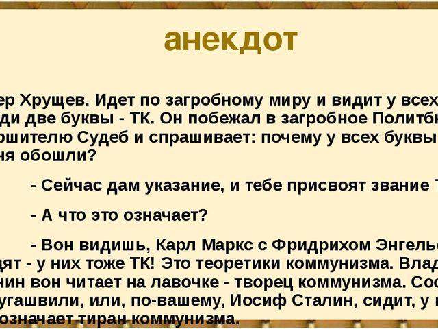 анекдот Умер Хрущев. Идет по загробному миру и видит у всех на груди две букв...