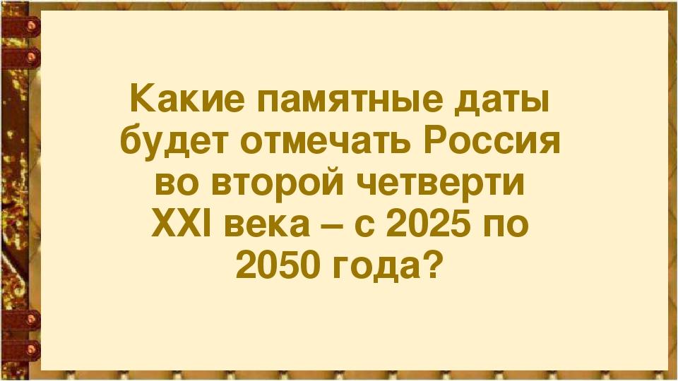 Какие памятные даты будет отмечать Россия во второй четверти ХХI века – с 202...