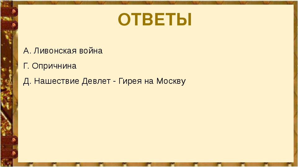 ОТВЕТЫ А. Ливонская война Г. Опричнина Д. Нашествие Девлет - Гирея на Москву