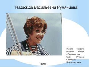 Надежда Васильевна Румянцева Работа учителя истории МКОУ «Высоковская СШ» Руб