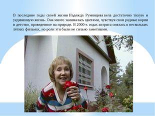 В последние годы своей жизниНадежда Румянцевавела достаточно тихую и уедине
