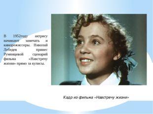 В 1952году актрису начинают замечать и кинорежиссеры. Николай Лебедев принес