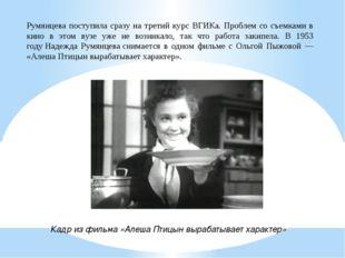 Румянцева поступила сразу на третий курс ВГИКа. Проблем со съемками в кино в