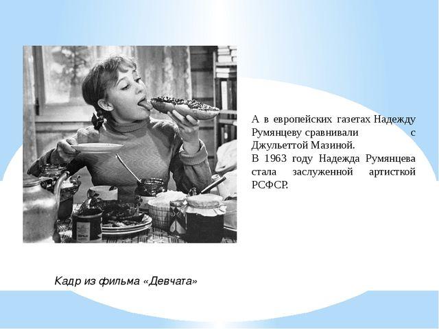 Кадр из фильма «Девчата» А в европейских газетахНадежду Румянцевусравнивал...