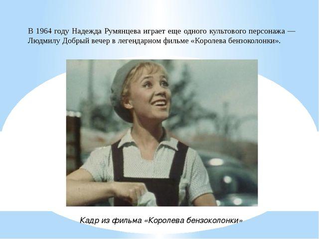 В 1964 году Надежда Румянцева играет еще одного культового персонажа — Людмил...