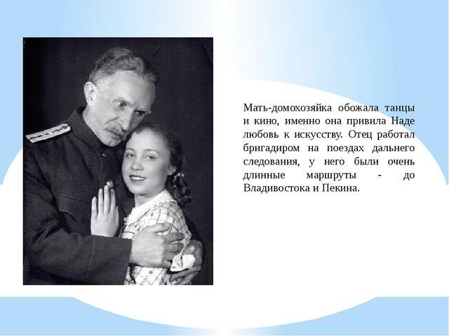Мать-домохозяйка обожала танцы и кино, именно она привила Наде любовь к искус...
