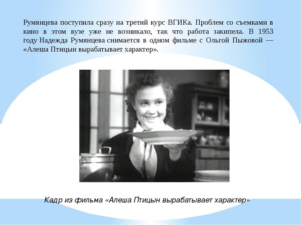 Румянцева поступила сразу на третий курс ВГИКа. Проблем со съемками в кино в...