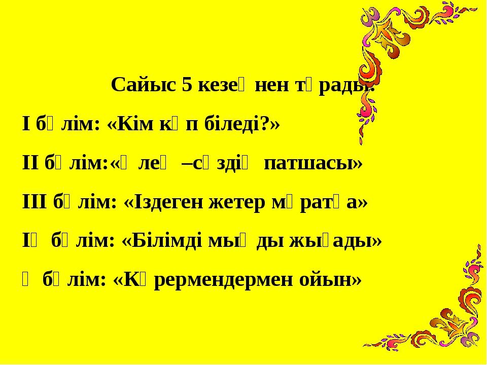 Сайыс 5 кезеңнен тұрады: І бөлім: «Кім көп біледі?» ІІ бөлім:«Өлең –сөздің па...