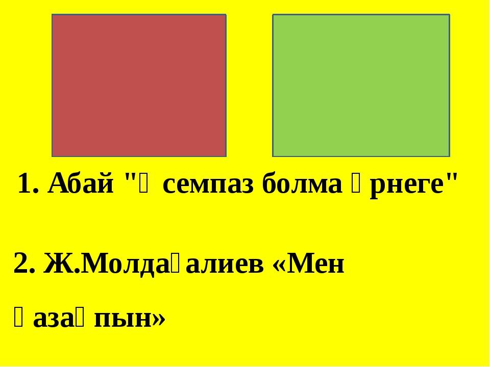 """1. Абай """"Әсемпаз болма әрнеге"""" 2. Ж.Молдағалиев «Мен қазақпын»"""