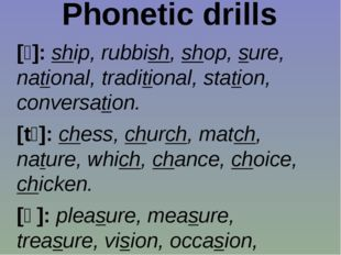 Phonetic drills [ʃ]: ship, rubbish, shop, sure, national, traditional, statio