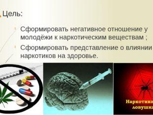 Цель: Сформировать негативное отношение у молодёжи к наркотическим веществам