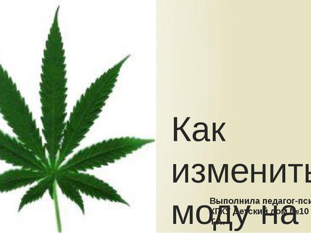 Как изменить моду на наркотики? Выполнила педагог-психолог КГКУ Детский дом №...