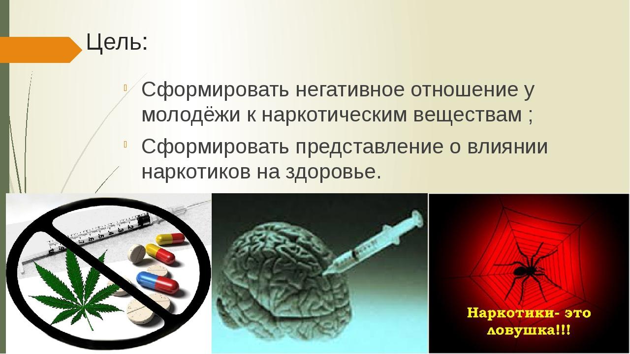 Цель: Сформировать негативное отношение у молодёжи к наркотическим веществам...