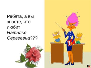 Ребята, а вы знаете, что любит Наталья Сергеевна???