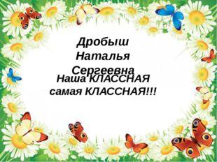 Дробыш Наталья Сергеевна Наша КЛАССНАЯ самая КЛАССНАЯ!!!