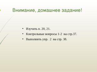 Внимание, домашнее задание! Изучить п. 20, 21. Контрольные вопросы 1-2 на стр
