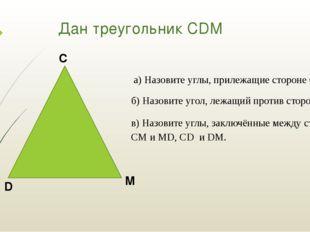 Дан треугольник СDM а) Назовите углы, прилежащие стороне CD. б) Назовите угол