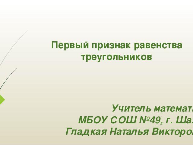 Первый признак равенства треугольников Учитель математики МБОУ СОШ №49, г. Ша...