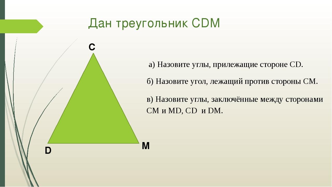 Дан треугольник СDM а) Назовите углы, прилежащие стороне CD. б) Назовите угол...