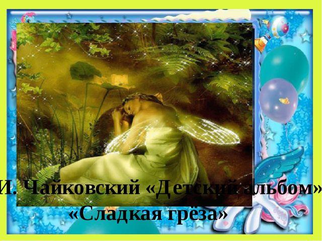 П.И. Чайковский «Детский альбом» «Сладкая грёза»