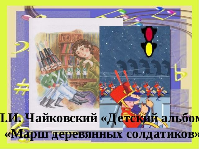 П.И. Чайковский «Детский альбом» «Марш деревянных солдатиков»