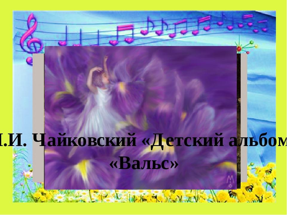 П.И. Чайковский «Детский альбом» «Вальс»