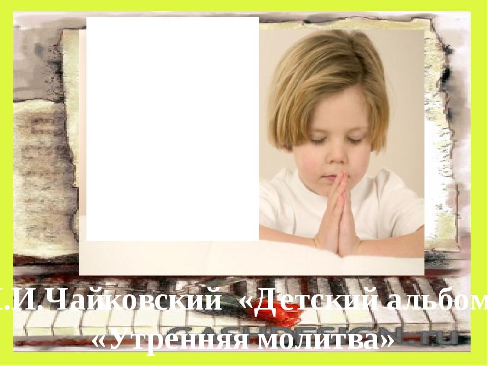 П.И.Чайковский «Детский альбом» «Утренняя молитва»