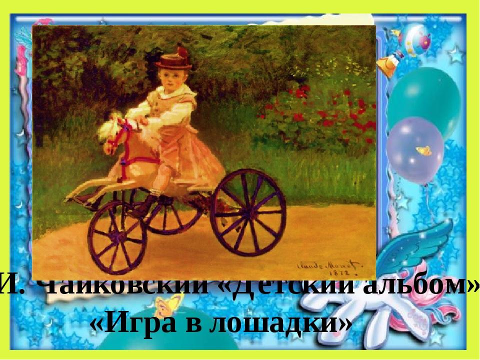 П.И. Чайковский «Детский альбом» «Игра в лошадки»