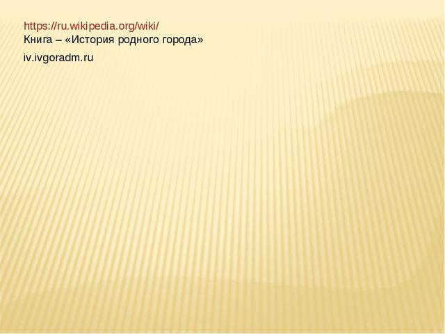 https://ru.wikipedia.org/wiki/ Книга – «История родного города» iv.ivgoradm.ru