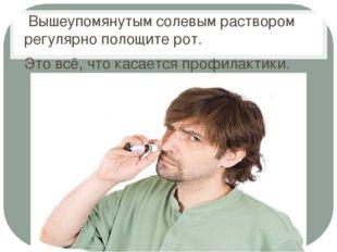 Вышеупомянутым солевым раствором регулярно полощите рот. Это всё, что касает