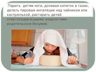 Парить детям ноги, доливая кипяток в тазик, делать паровые ингаляции над чай