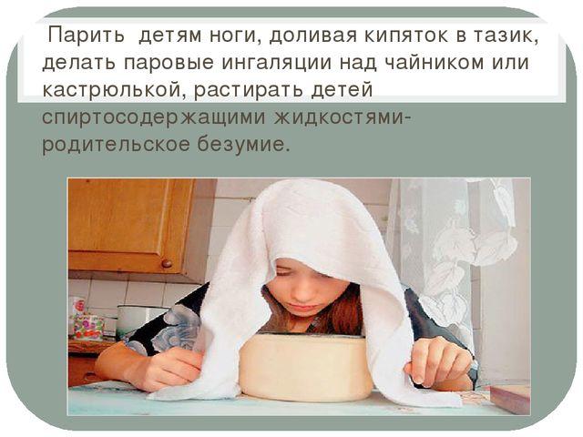 Парить детям ноги, доливая кипяток в тазик, делать паровые ингаляции над чай...